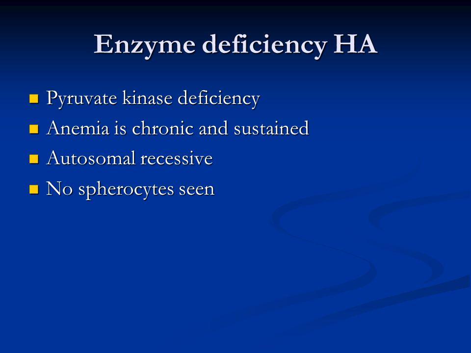 Enzyme deficiency HA Pyruvate kinase deficiency Pyruvate kinase deficiency Anemia is chronic and sustained Anemia is chronic and sustained Autosomal recessive Autosomal recessive No spherocytes seen No spherocytes seen