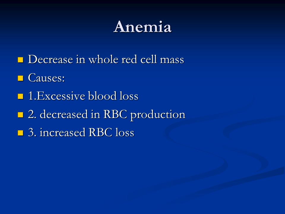 Anemia Decrease in whole red cell mass Decrease in whole red cell mass Causes: Causes: 1.Excessive blood loss 1.Excessive blood loss 2.
