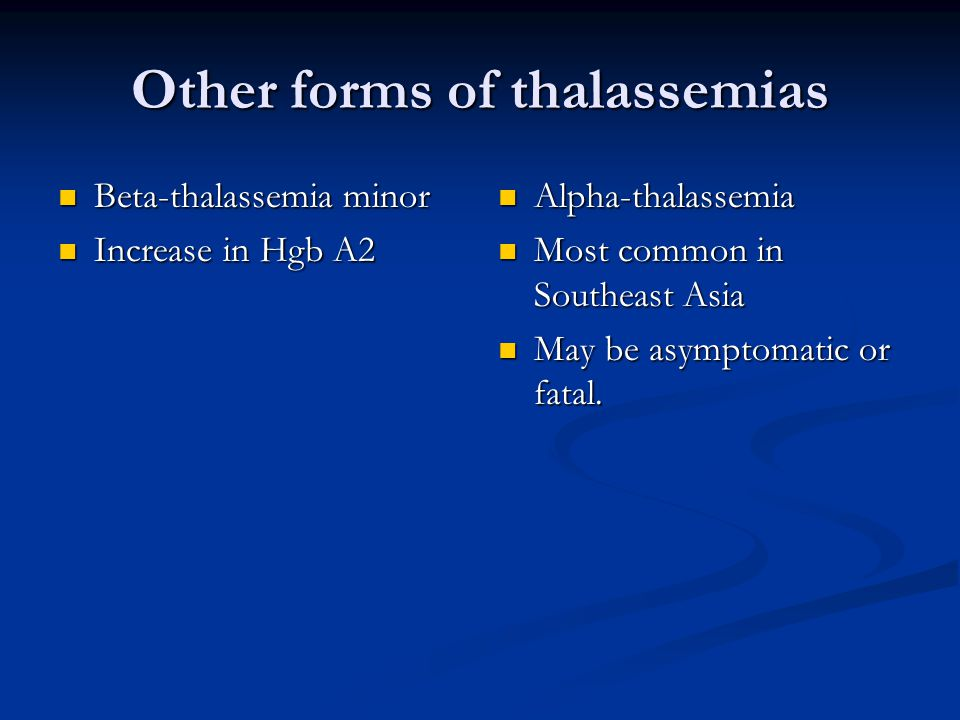 Other forms of thalassemias Beta-thalassemia minor Beta-thalassemia minor Increase in Hgb A2 Increase in Hgb A2 Alpha-thalassemia Most common in Southeast Asia May be asymptomatic or fatal.