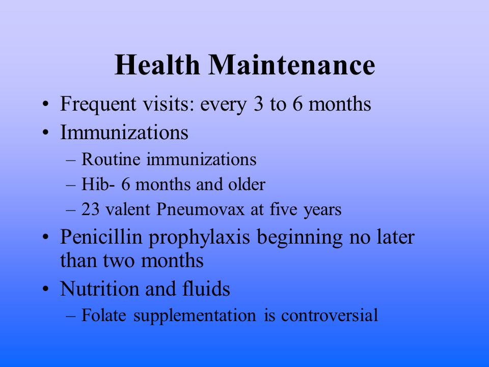 Health Maintenance Frequent visits: every 3 to 6 months Immunizations –Routine immunizations –Hib- 6 months and older –23 valent Pneumovax at five years Penicillin prophylaxis beginning no later than two months Nutrition and fluids –Folate supplementation is controversial