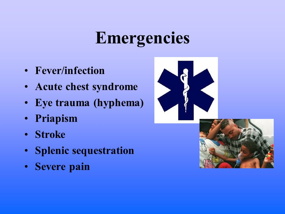 Emergencies Fever/infection Acute chest syndrome Eye trauma (hyphema) Priapism Stroke Splenic sequestration Severe pain