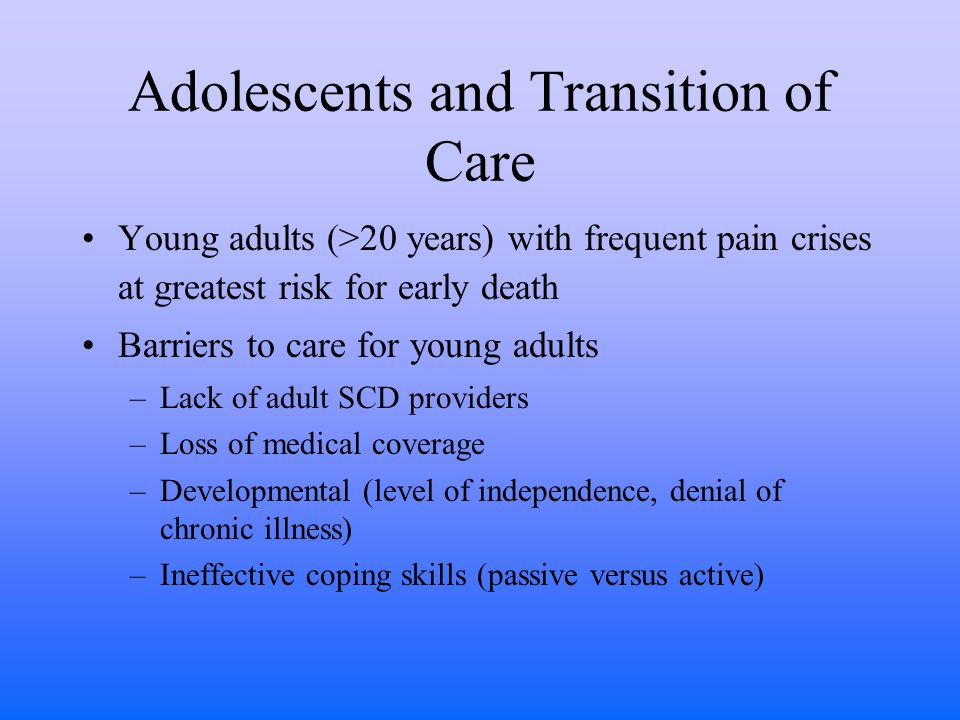 Adolescents and Transition of Care Young adults (>20 years) with frequent pain crises at greatest risk for early death Barriers to care for young adults –Lack of adult SCD providers –Loss of medical coverage –Developmental (level of independence, denial of chronic illness) –Ineffective coping skills (passive versus active)