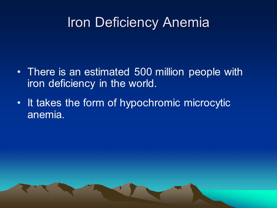 Iron Deficiency Anemia There is an estimated 500 million people with iron deficiency in the world. It takes the form of hypochromic microcytic anemia.