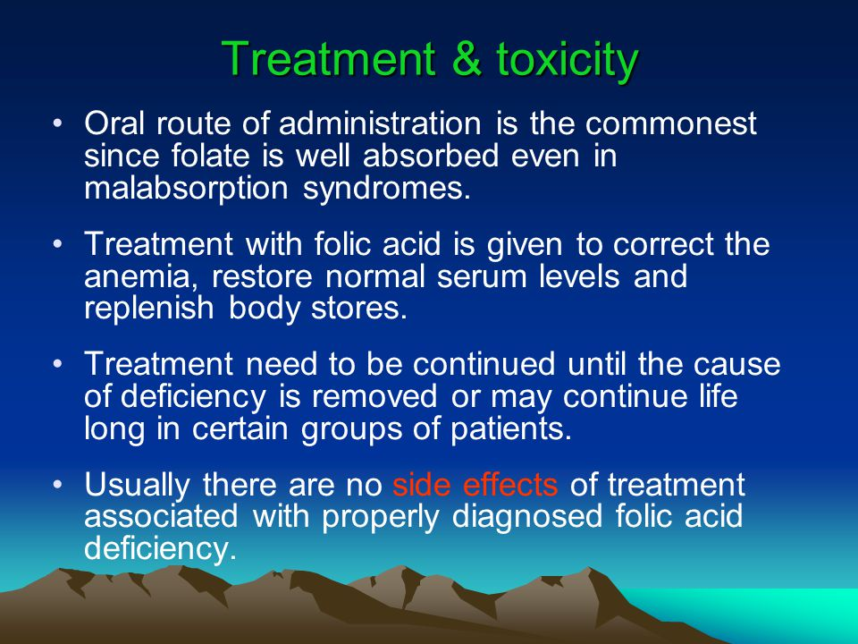 Treatment & toxicity Oral route of administration is the commonest since folate is well absorbed even in malabsorption syndromes.