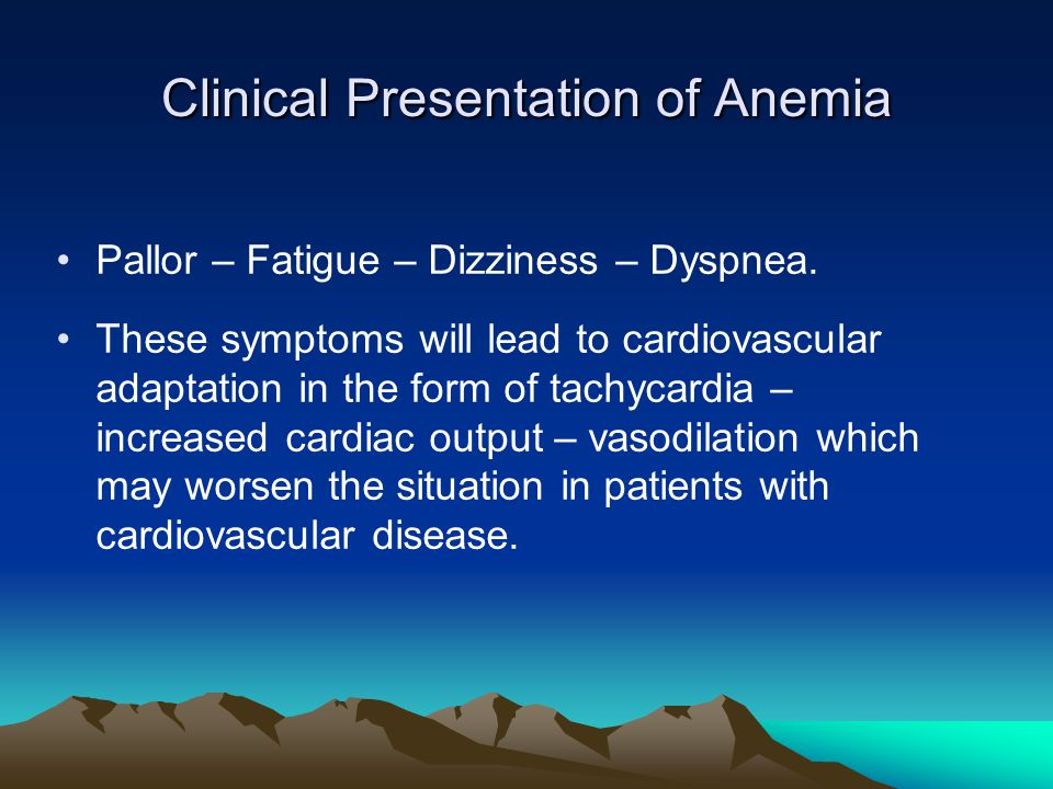 Clinical Presentation of Anemia Pallor – Fatigue – Dizziness – Dyspnea. These symptoms will lead to cardiovascular adaptation in the form of tachycard