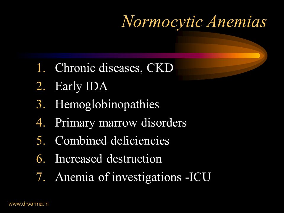 www.drsarma.in Normocytic Anemias 1.Chronic diseases, CKD 2.Early IDA 3.Hemoglobinopathies 4.Primary marrow disorders 5.Combined deficiencies 6.Increased destruction 7.Anemia of investigations -ICU