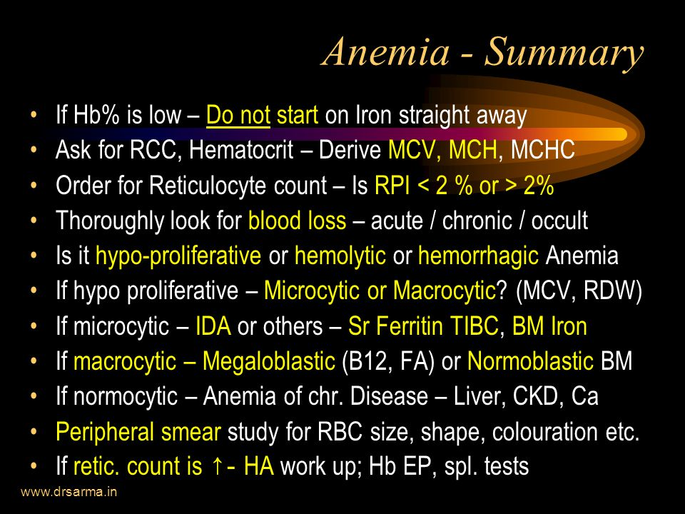 Anemia - Summary If Hb% is low – Do not start on Iron straight away Ask for RCC, Hematocrit – Derive MCV, MCH, MCHC Order for Reticulocyte count – Is RPI 2% Thoroughly look for blood loss – acute / chronic / occult Is it hypo-proliferative or hemolytic or hemorrhagic Anemia If hypo proliferative – Microcytic or Macrocytic.