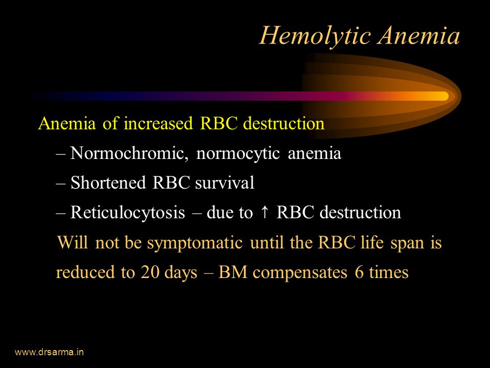 www.drsarma.in Hemolytic Anemia Anemia of increased RBC destruction – Normochromic, normocytic anemia – Shortened RBC survival – Reticulocytosis – due to ↑ RBC destruction Will not be symptomatic until the RBC life span is reduced to 20 days – BM compensates 6 times