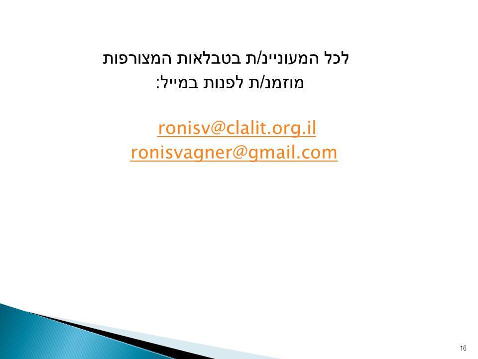 לכל המעוניינ / ת בטבלאות המצורפות מוזמנ / ת לפנות במייל : ronisv@clalit.org.il ronisvagner@gmail.com 16