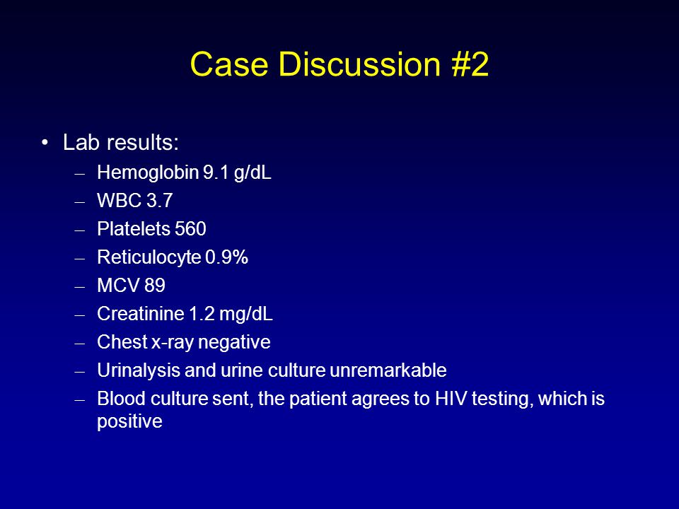 Case Discussion #2 Lab results: – Hemoglobin 9.1 g/dL – WBC 3.7 – Platelets 560 – Reticulocyte 0.9% – MCV 89 – Creatinine 1.2 mg/dL – Chest x-ray negative – Urinalysis and urine culture unremarkable – Blood culture sent, the patient agrees to HIV testing, which is positive