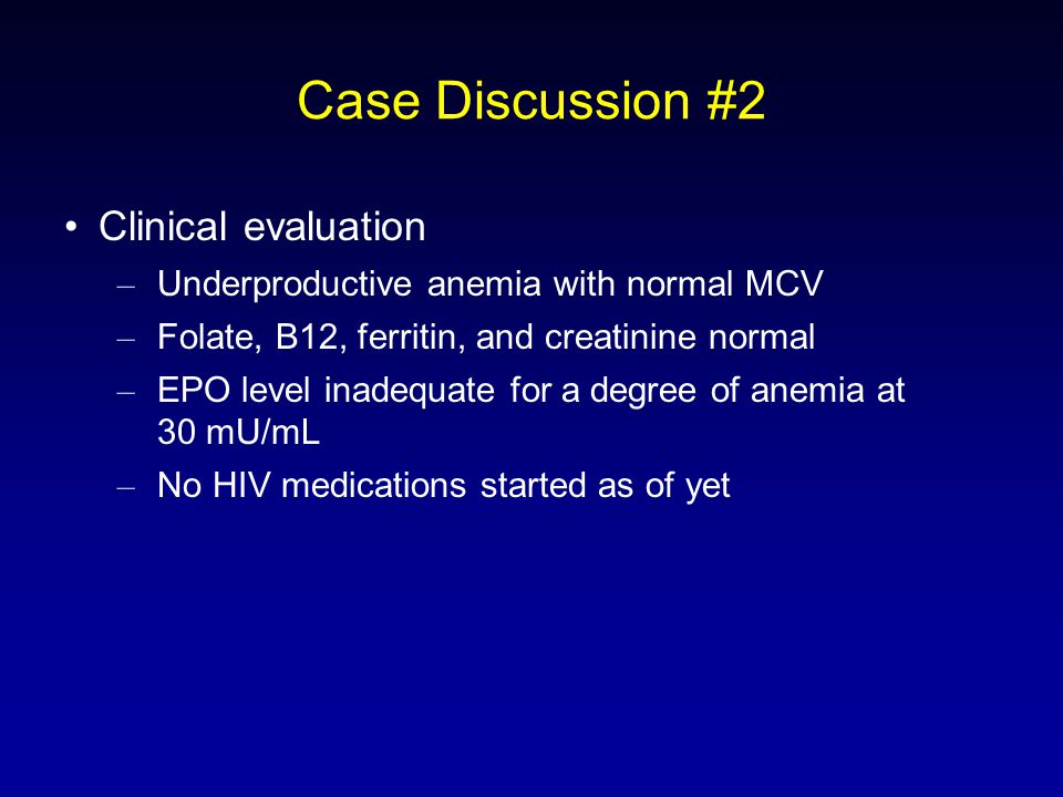 Case Discussion #2 Clinical evaluation – Underproductive anemia with normal MCV – Folate, B12, ferritin, and creatinine normal – EPO level inadequate for a degree of anemia at 30 mU/mL – No HIV medications started as of yet