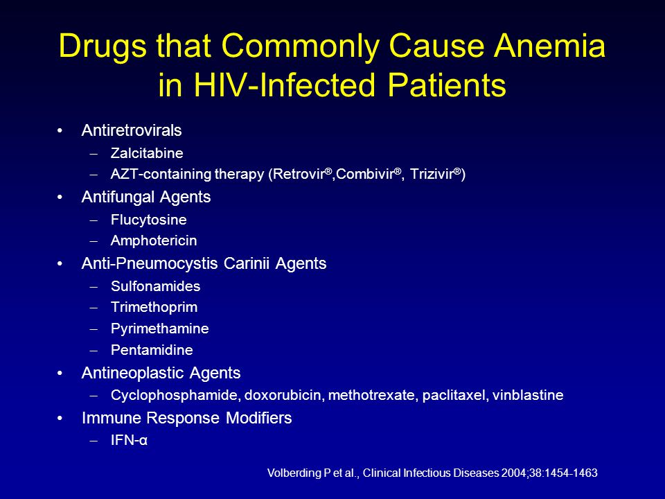 Drugs that Commonly Cause Anemia in HIV-Infected Patients Antiretrovirals – Zalcitabine – AZT-containing therapy (Retrovir ®,Combivir ®, Trizivir ® ) Antifungal Agents – Flucytosine – Amphotericin Anti-Pneumocystis Carinii Agents – Sulfonamides – Trimethoprim – Pyrimethamine – Pentamidine Antineoplastic Agents – Cyclophosphamide, doxorubicin, methotrexate, paclitaxel, vinblastine Immune Response Modifiers – IFN-α Volberding P et al., Clinical Infectious Diseases 2004;38:1454-1463
