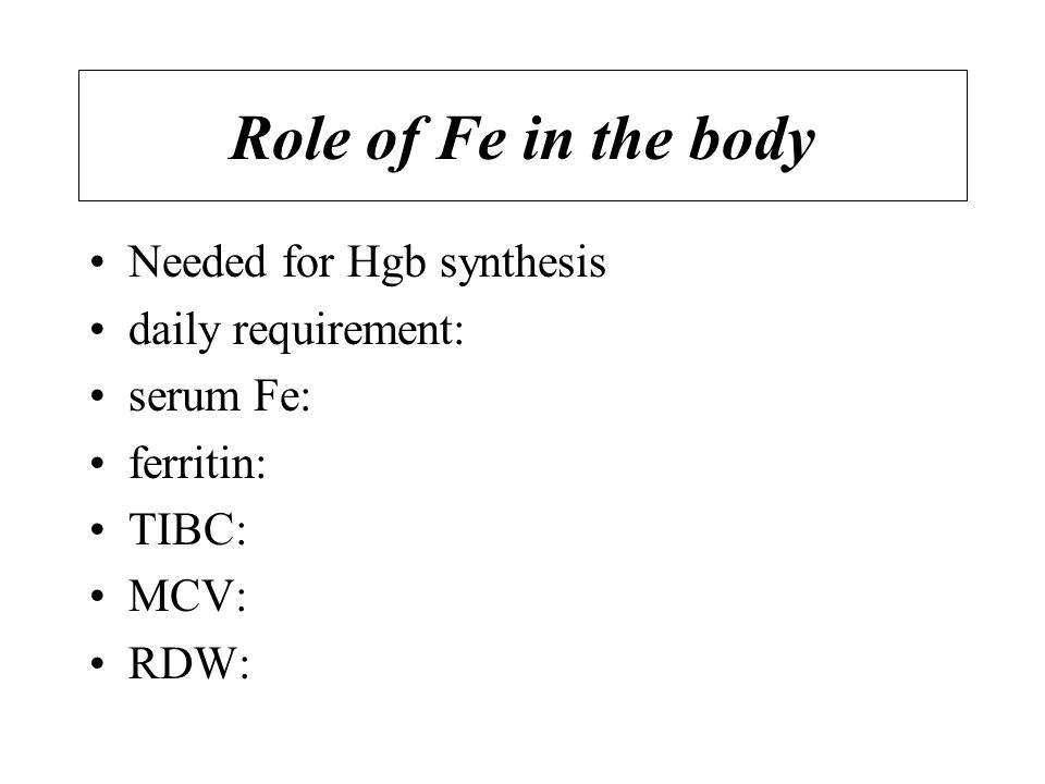 Role of Fe in the body Needed for Hgb synthesis daily requirement: serum Fe: ferritin: TIBC: MCV: RDW: