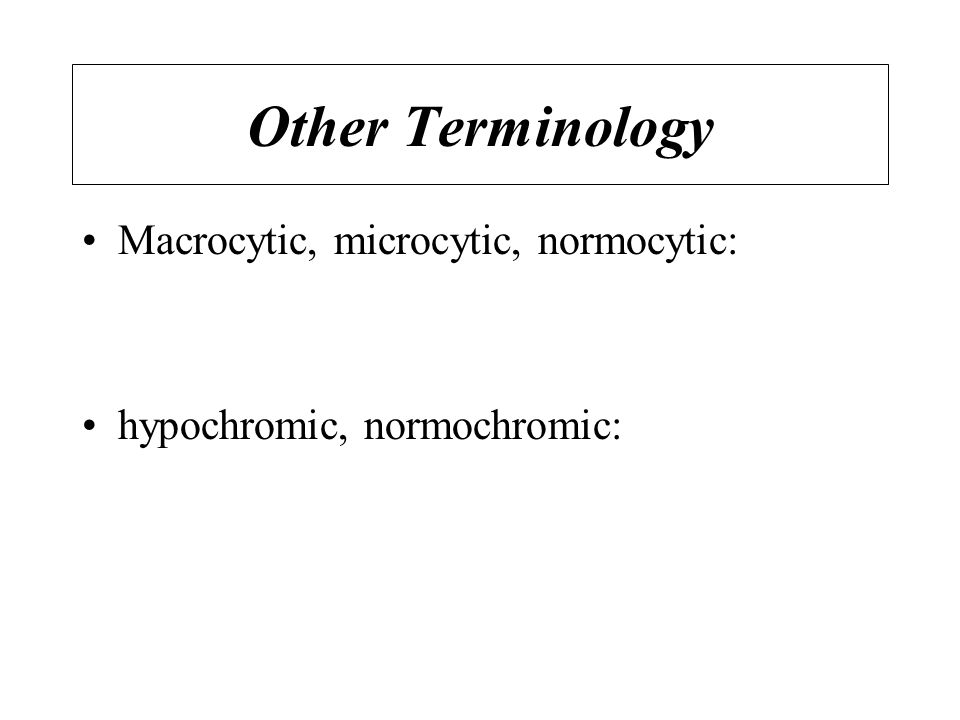 Other Terminology Macrocytic, microcytic, normocytic: hypochromic, normochromic: