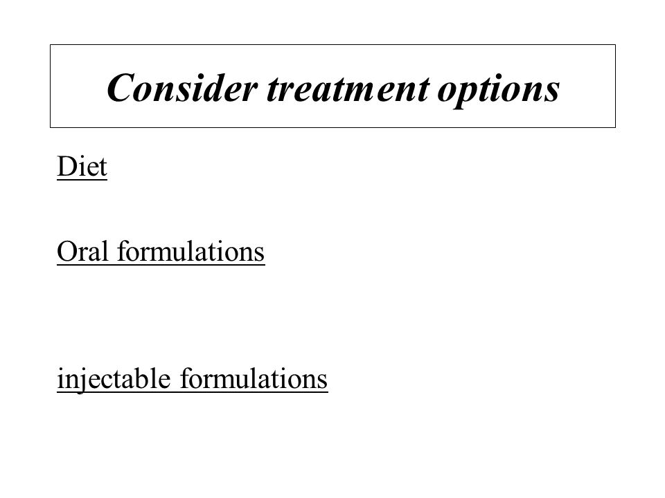 Consider treatment options Diet Oral formulations injectable formulations