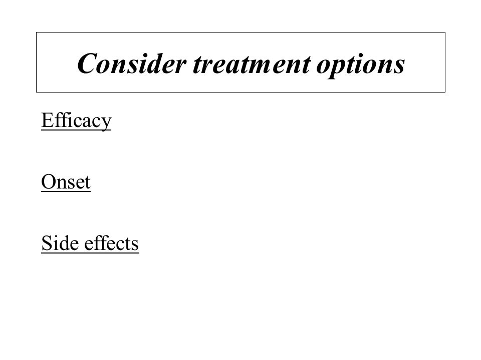 Consider treatment options Efficacy Onset Side effects