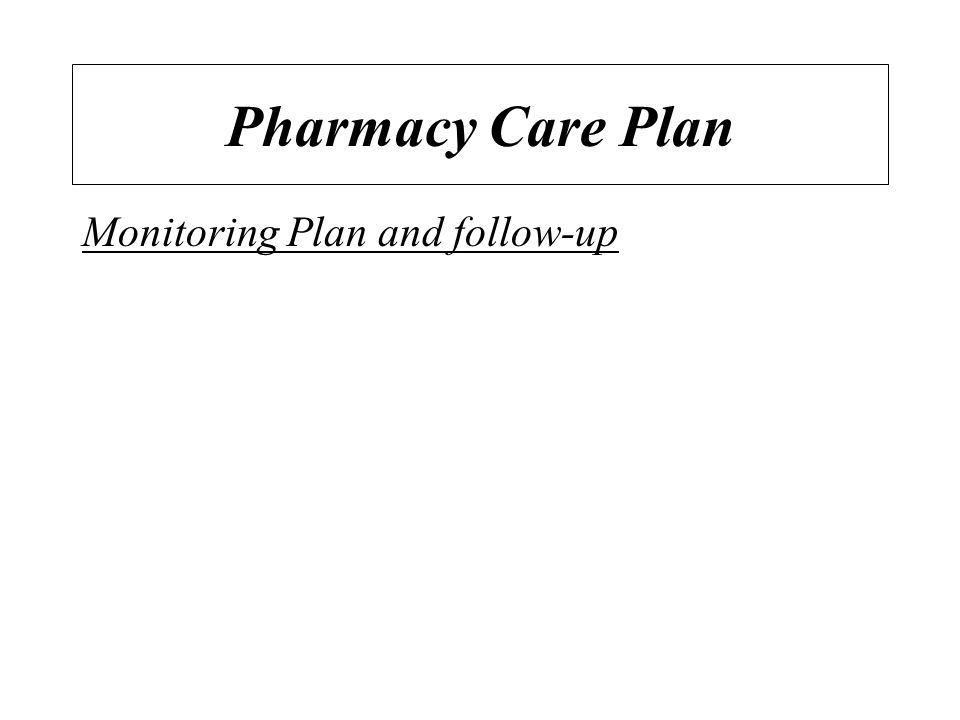 Pharmacy Care Plan Monitoring Plan and follow-up