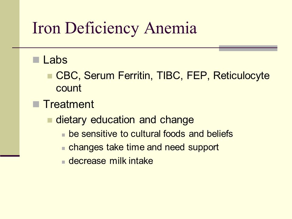 Iron Deficiency Anemia Labs CBC, Serum Ferritin, TIBC, FEP, Reticulocyte count Treatment dietary education and change be sensitive to cultural foods a
