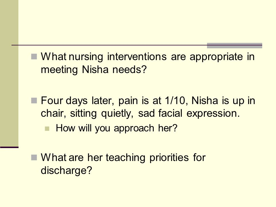 What nursing interventions are appropriate in meeting Nisha needs? Four days later, pain is at 1/10, Nisha is up in chair, sitting quietly, sad facial