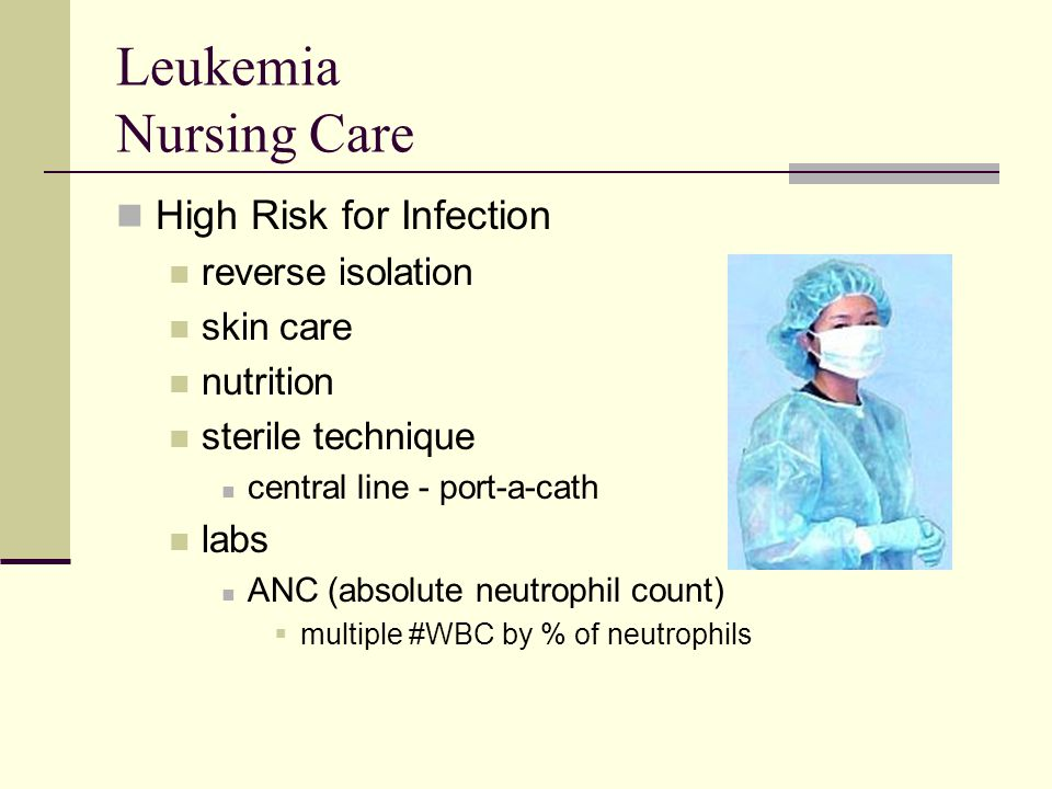 Leukemia Nursing Care High Risk for Infection reverse isolation skin care nutrition sterile technique central line - port-a-cath labs ANC (absolute ne