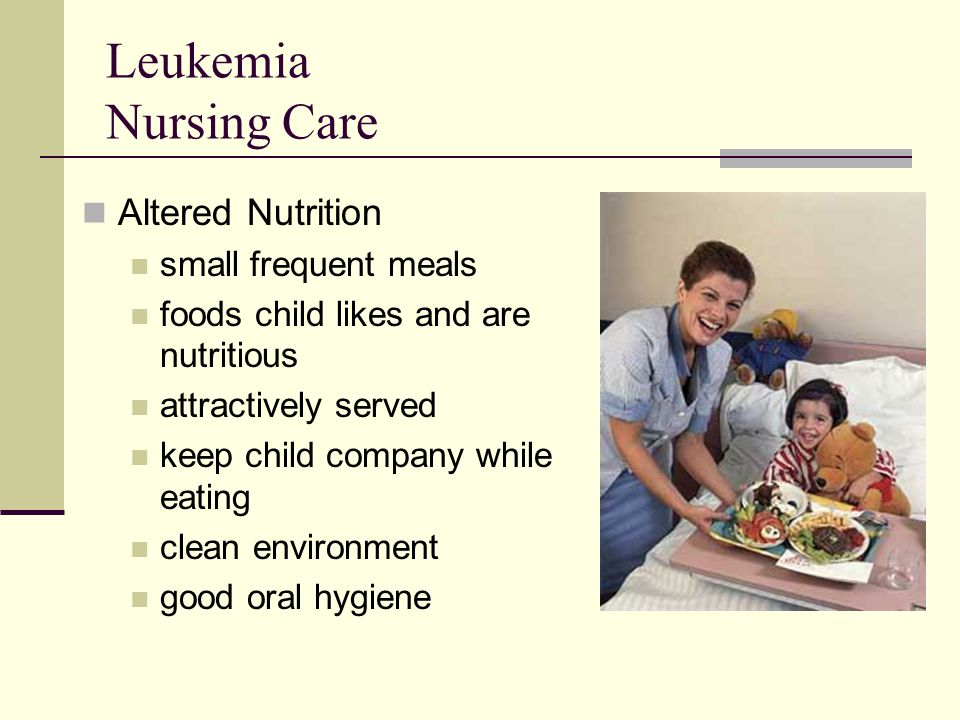 Leukemia Nursing Care Altered Nutrition small frequent meals foods child likes and are nutritious attractively served keep child company while eating
