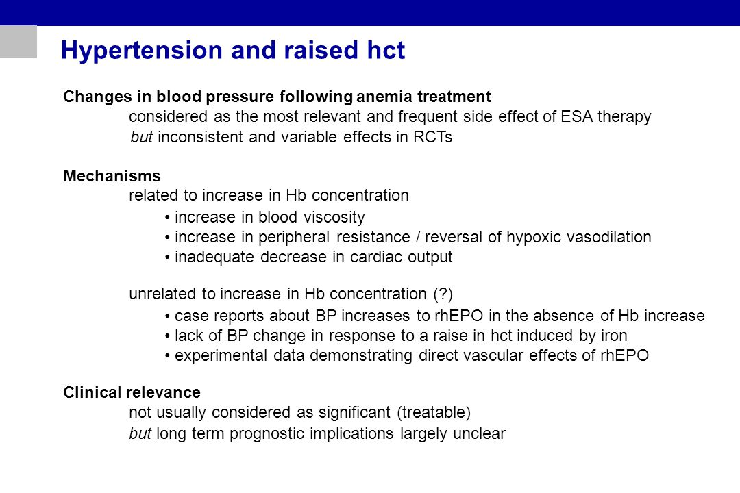 Hypertension and raised hct Changes in blood pressure following anemia treatment considered as the most relevant and frequent side effect of ESA therapy Mechanisms related to increase in Hb concentration unrelated to increase in Hb concentration ( ) Clinical relevance not usually considered as significant (treatable) but inconsistent and variable effects in RCTs but long term prognostic implications largely unclear increase in blood viscosity increase in peripheral resistance / reversal of hypoxic vasodilation inadequate decrease in cardiac output case reports about BP increases to rhEPO in the absence of Hb increase lack of BP change in response to a raise in hct induced by iron experimental data demonstrating direct vascular effects of rhEPO