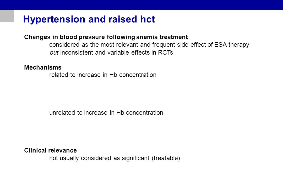 Hypertension and raised hct Changes in blood pressure following anemia treatment considered as the most relevant and frequent side effect of ESA therapy Mechanisms related to increase in Hb concentration unrelated to increase in Hb concentration Clinical relevance not usually considered as significant (treatable) but inconsistent and variable effects in RCTs