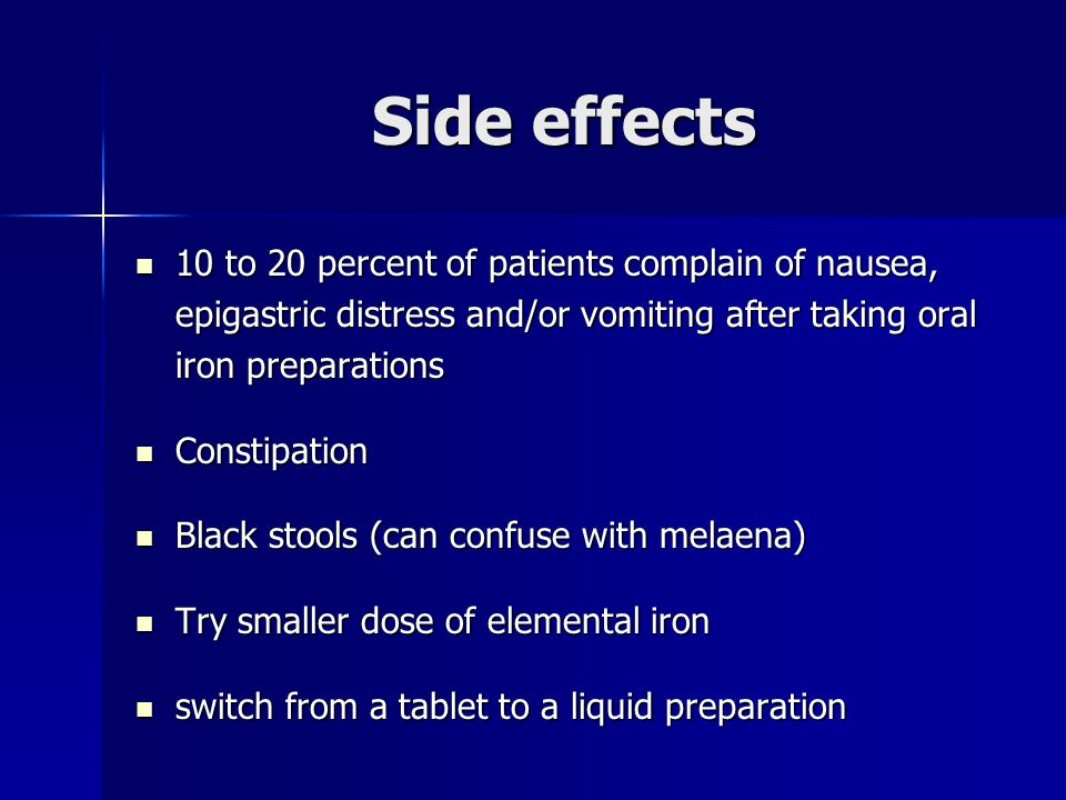 Side effects 10 to 20 percent of patients complain of nausea, epigastric distress and/or vomiting after taking oral iron preparations 10 to 20 percent of patients complain of nausea, epigastric distress and/or vomiting after taking oral iron preparations Constipation Constipation Black stools (can confuse with melaena) Black stools (can confuse with melaena) Try smaller dose of elemental iron Try smaller dose of elemental iron switch from a tablet to a liquid preparation switch from a tablet to a liquid preparation