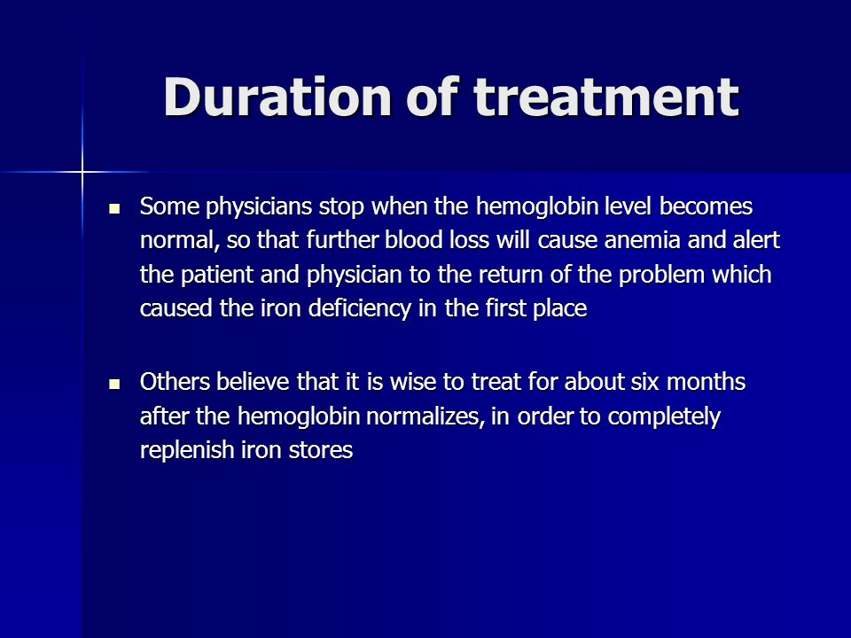 Duration of treatment Some physicians stop when the hemoglobin level becomes normal, so that further blood loss will cause anemia and alert the patient and physician to the return of the problem which caused the iron deficiency in the first place Some physicians stop when the hemoglobin level becomes normal, so that further blood loss will cause anemia and alert the patient and physician to the return of the problem which caused the iron deficiency in the first place Others believe that it is wise to treat for about six months after the hemoglobin normalizes, in order to completely replenish iron stores Others believe that it is wise to treat for about six months after the hemoglobin normalizes, in order to completely replenish iron stores