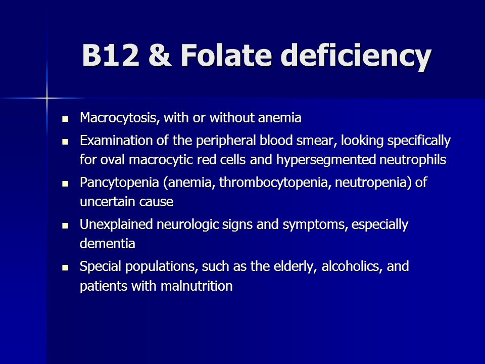 B12 & Folate deficiency Macrocytosis, with or without anemia Macrocytosis, with or without anemia Examination of the peripheral blood smear, looking s