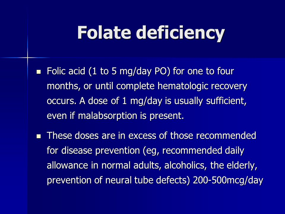Folate deficiency Folic acid (1 to 5 mg/day PO) for one to four months, or until complete hematologic recovery occurs. A dose of 1 mg/day is usually s