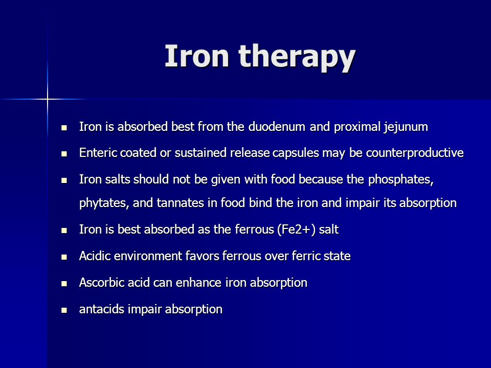 Iron therapy Iron is absorbed best from the duodenum and proximal jejunum Iron is absorbed best from the duodenum and proximal jejunum Enteric coated or sustained release capsules may be counterproductive Enteric coated or sustained release capsules may be counterproductive Iron salts should not be given with food because the phosphates, phytates, and tannates in food bind the iron and impair its absorption Iron salts should not be given with food because the phosphates, phytates, and tannates in food bind the iron and impair its absorption Iron is best absorbed as the ferrous (Fe2+) salt Iron is best absorbed as the ferrous (Fe2+) salt Acidic environment favors ferrous over ferric state Acidic environment favors ferrous over ferric state Ascorbic acid can enhance iron absorption Ascorbic acid can enhance iron absorption antacids impair absorption antacids impair absorption