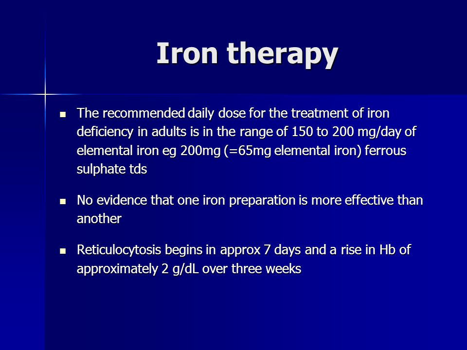 Iron therapy The recommended daily dose for the treatment of iron deficiency in adults is in the range of 150 to 200 mg/day of elemental iron eg 200mg (=65mg elemental iron) ferrous sulphate tds The recommended daily dose for the treatment of iron deficiency in adults is in the range of 150 to 200 mg/day of elemental iron eg 200mg (=65mg elemental iron) ferrous sulphate tds No evidence that one iron preparation is more effective than another No evidence that one iron preparation is more effective than another Reticulocytosis begins in approx 7 days and a rise in Hb of approximately 2 g/dL over three weeks Reticulocytosis begins in approx 7 days and a rise in Hb of approximately 2 g/dL over three weeks