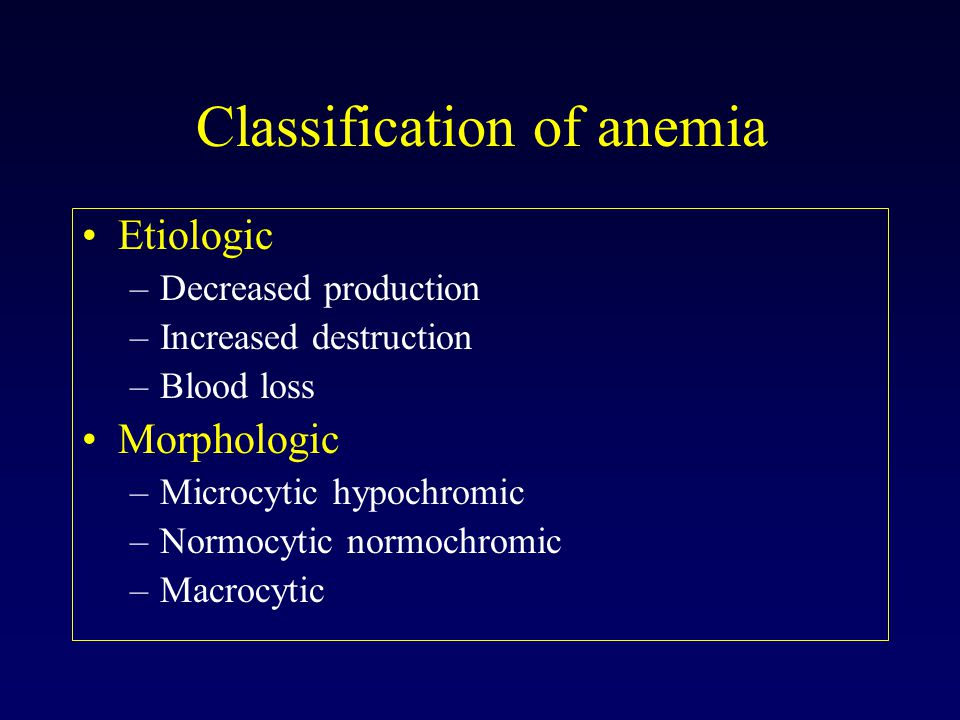 Classification of anemia Etiologic –Decreased production –Increased destruction –Blood loss Morphologic –Microcytic hypochromic –Normocytic normochromic –Macrocytic
