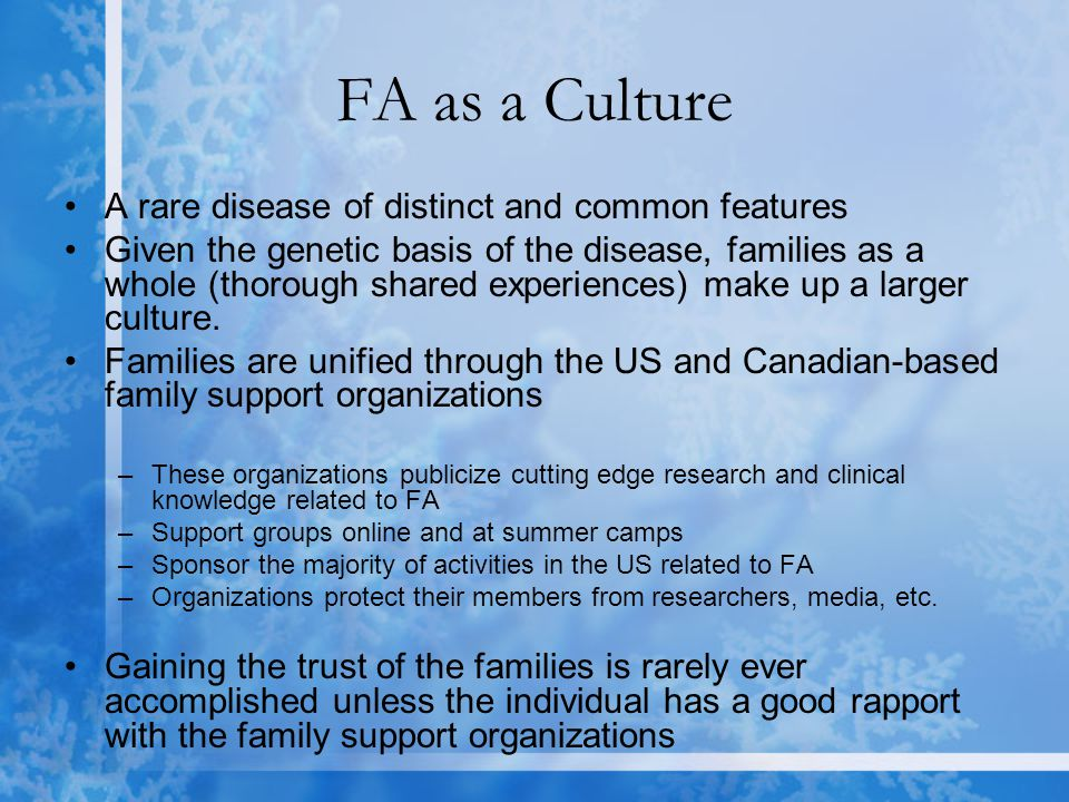 FA as a Culture A rare disease of distinct and common features Given the genetic basis of the disease, families as a whole (thorough shared experiences) make up a larger culture.