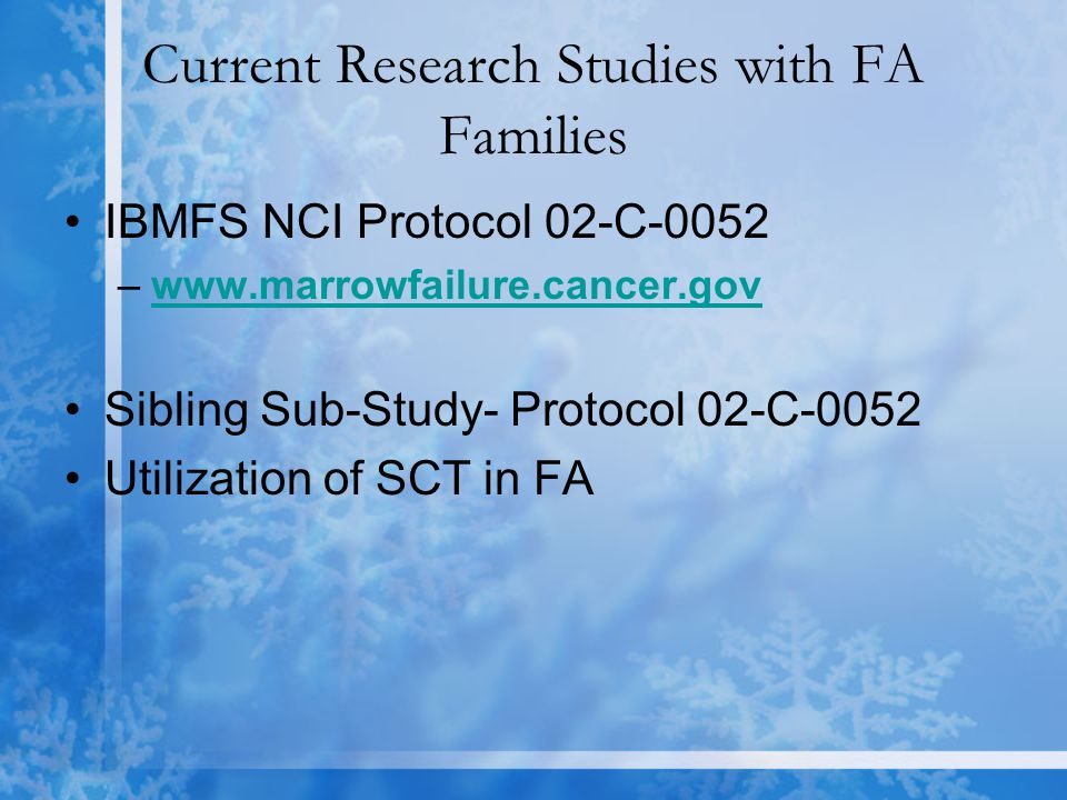 Current Research Studies with FA Families IBMFS NCI Protocol 02-C-0052 –www.marrowfailure.cancer.govwww.marrowfailure.cancer.gov Sibling Sub-Study- Protocol 02-C-0052 Utilization of SCT in FA