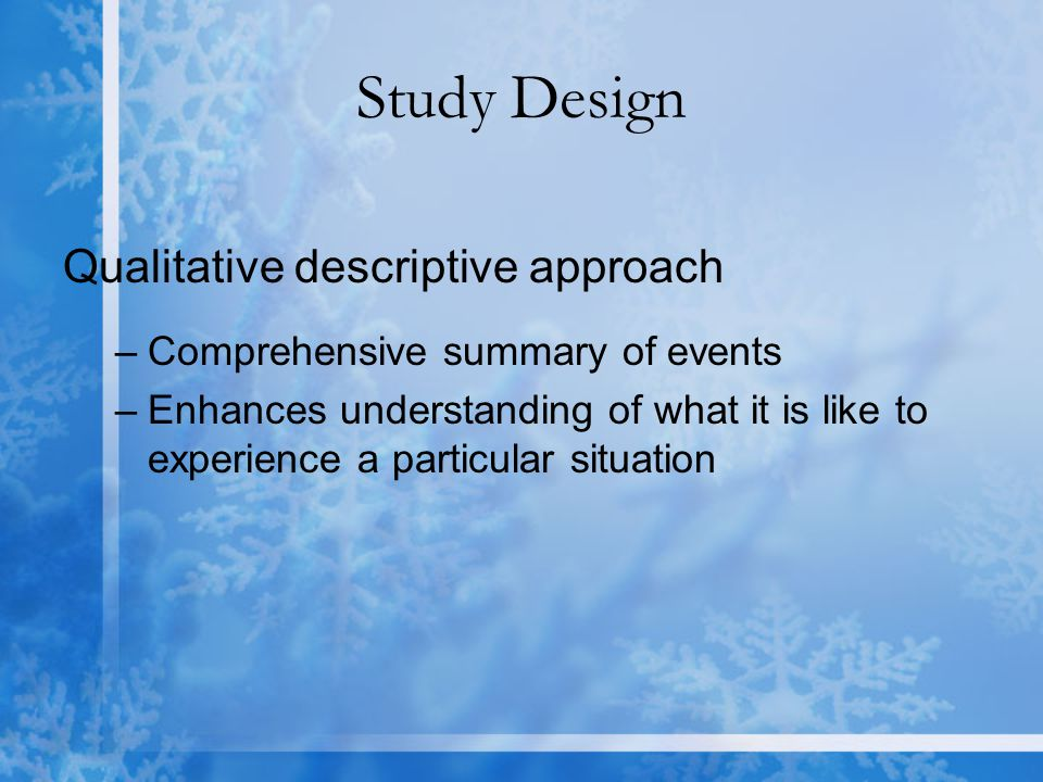 Study Design Qualitative descriptive approach –Comprehensive summary of events –Enhances understanding of what it is like to experience a particular situation
