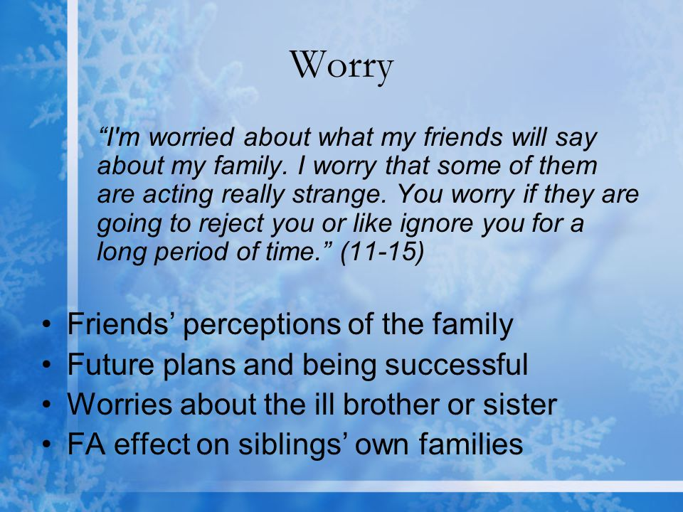 Worry I m worried about what my friends will say about my family.