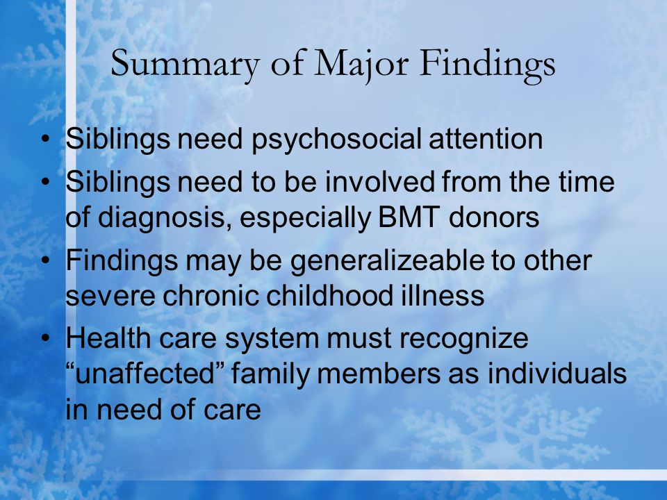 Summary of Major Findings Siblings need psychosocial attention Siblings need to be involved from the time of diagnosis, especially BMT donors Findings may be generalizeable to other severe chronic childhood illness Health care system must recognize unaffected family members as individuals in need of care