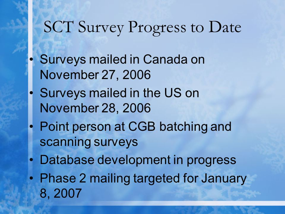 SCT Survey Progress to Date Surveys mailed in Canada on November 27, 2006 Surveys mailed in the US on November 28, 2006 Point person at CGB batching and scanning surveys Database development in progress Phase 2 mailing targeted for January 8, 2007