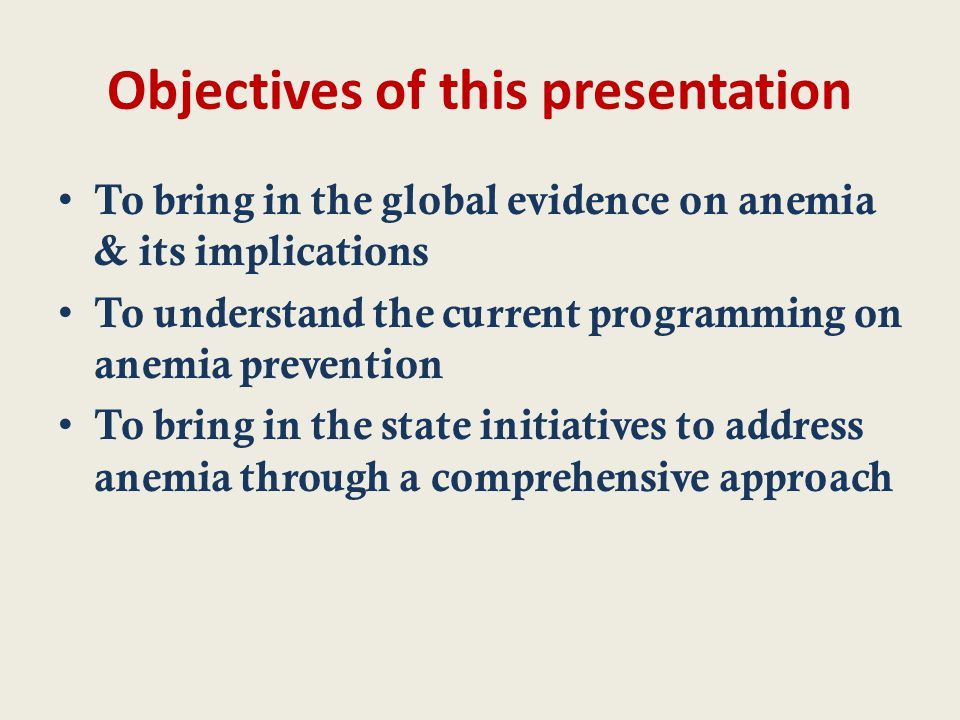 Objectives of this presentation To bring in the global evidence on anemia & its implications To understand the current programming on anemia prevention To bring in the state initiatives to address anemia through a comprehensive approach