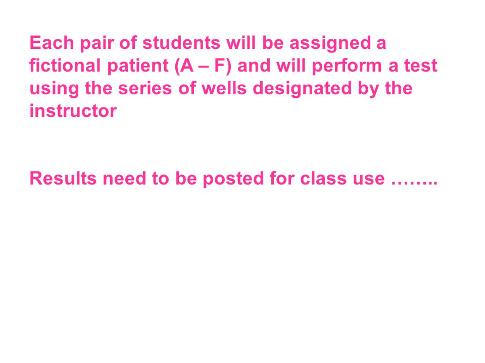 Each pair of students will be assigned a fictional patient (A – F) and will perform a test using the series of wells designated by the instructor Results need to be posted for class use ……..