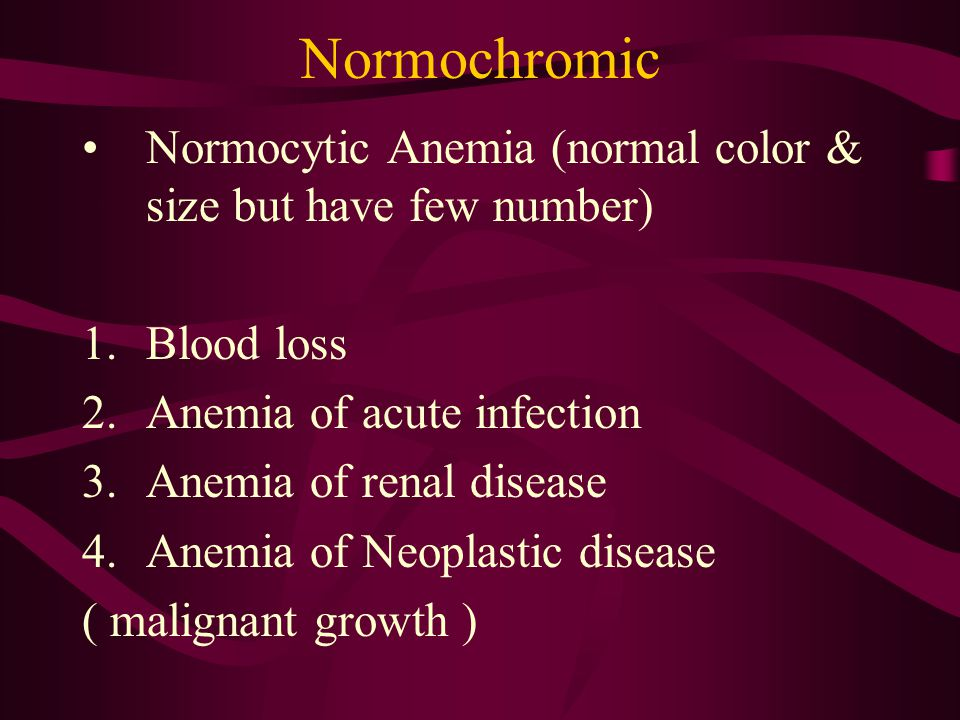 Normochromic Normocytic Anemia (normal color & size but have few number) 1.Blood loss 2.Anemia of acute infection 3.Anemia of renal disease 4.Anemia of Neoplastic disease ( malignant growth )