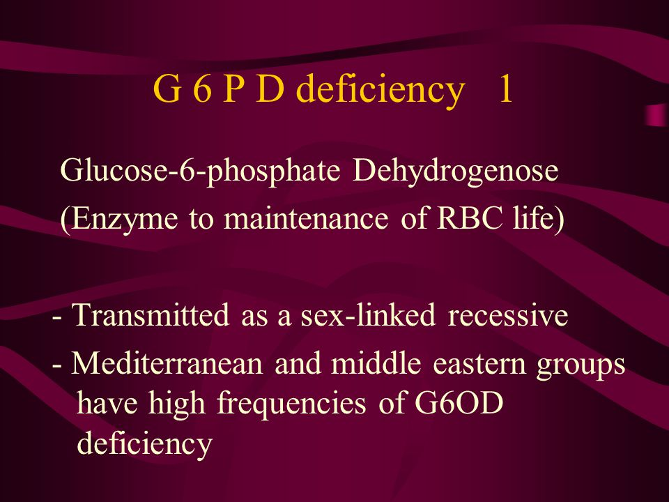 G 6 P D deficiency 1 Glucose-6-phosphate Dehydrogenose (Enzyme to maintenance of RBC life) - Transmitted as a sex-linked recessive - Mediterranean and middle eastern groups have high frequencies of G6OD deficiency