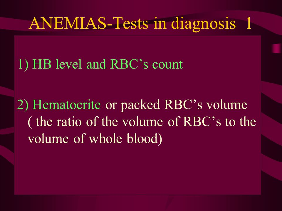 ANEMIAS-Tests in diagnosis 1 1) HB level and RBC's count 2) Hematocrite or packed RBC's volume ( the ratio of the volume of RBC's to the volume of whole blood)