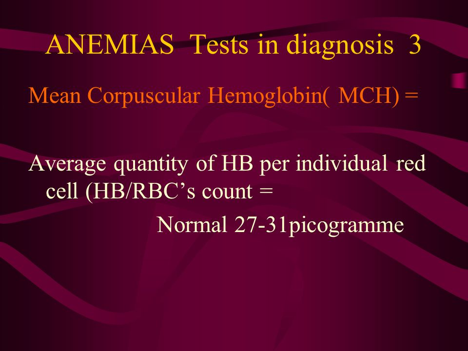 Mean Corpuscular Hemoglobin Concentration (MCHC)= Average concentration of HB in a volume of packet RBC's = HB/Hematocrite = Normal 32-35 % Both MCH and MCHC are used to determined the content of HB in RBC's If normal MCH and MCHC = Normocytic anemia If low MCH and MCHC =Hypochromic anemia ANEMIAS-Tests in diagnosis 4