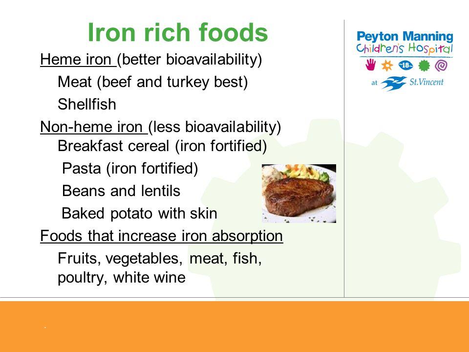 Iron rich foods Heme iron (better bioavailability) Meat (beef and turkey best) Shellfish Non-heme iron (less bioavailability) Breakfast cereal (iron f