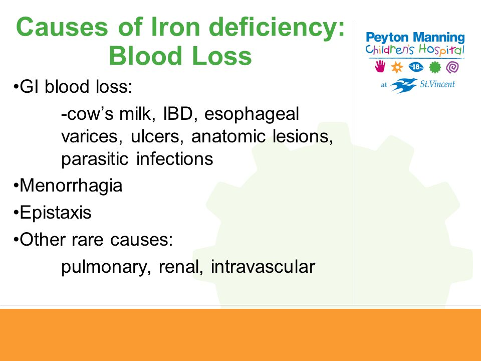Causes of Iron deficiency: Blood Loss GI blood loss: -cow's milk, IBD, esophageal varices, ulcers, anatomic lesions, parasitic infections Menorrhagia