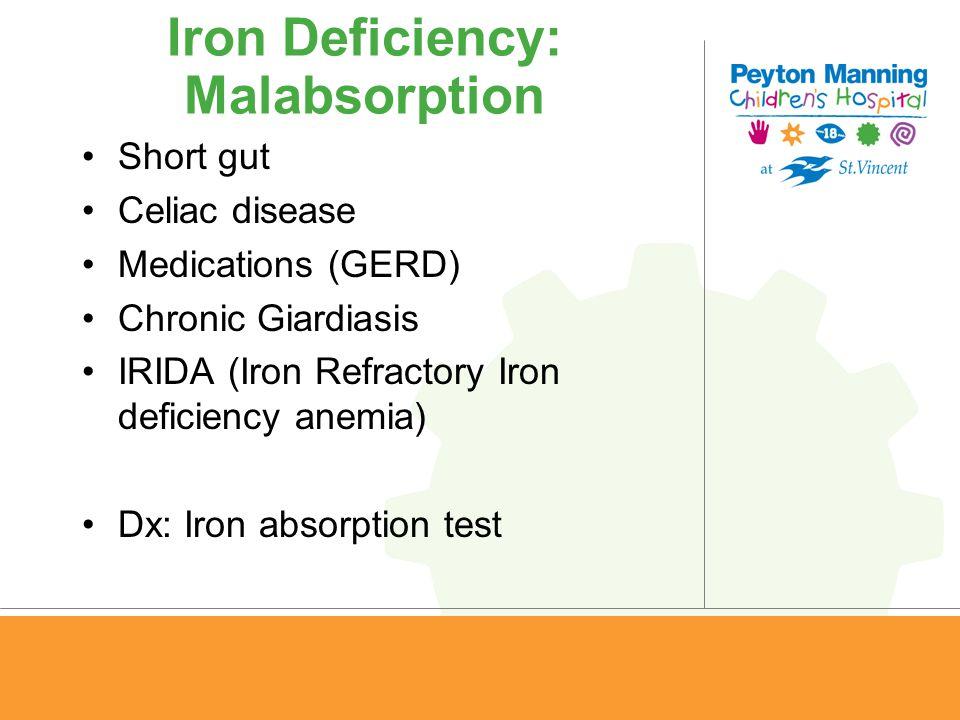 Iron Deficiency: Malabsorption Short gut Celiac disease Medications (GERD) Chronic Giardiasis IRIDA (Iron Refractory Iron deficiency anemia) Dx: Iron