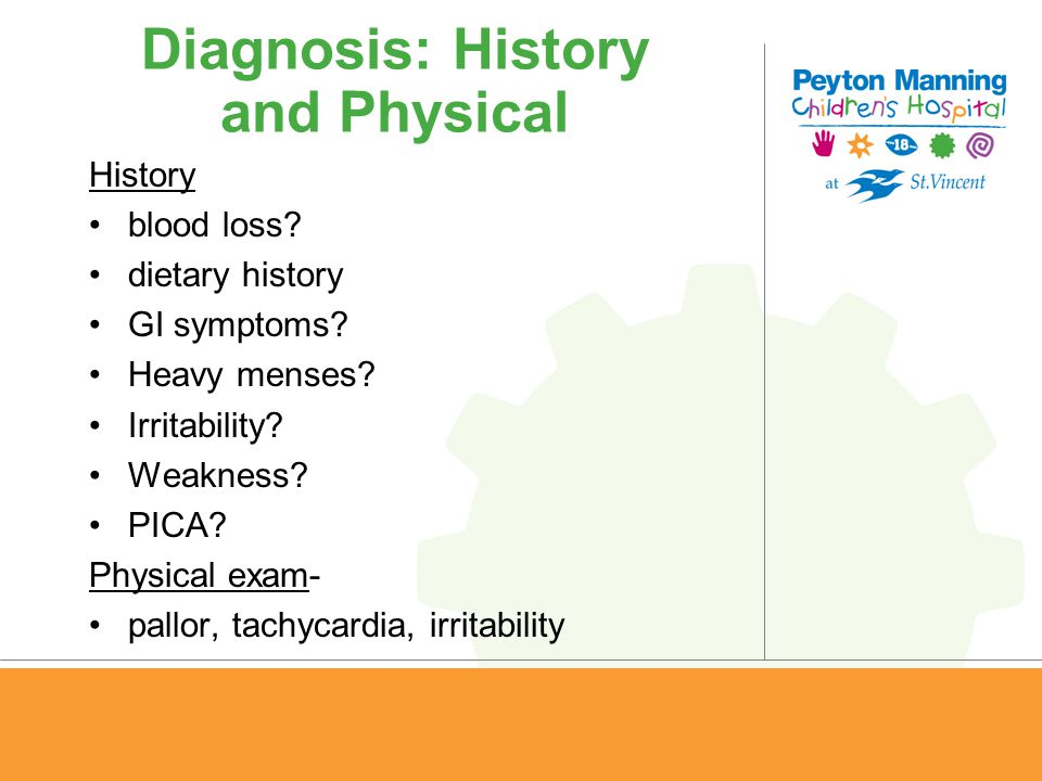 Diagnosis: History and Physical History blood loss? dietary history GI symptoms? Heavy menses? Irritability? Weakness? PICA? Physical exam- pallor, ta